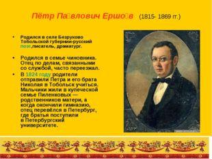 Пётр Па́влович Ершо́в (1815- 1869 гг.) Родился в селе Безруково Тобольской г