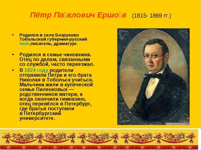 Пётр Па́влович Ершо́в (1815- 1869 гг.) Родился в селе Безруково Тобольской г...
