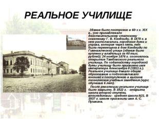 РЕАЛЬНОЕ УЧИЛИЩЕ Здание было построено в 60-х г. XIX в., оно принадлежало дей