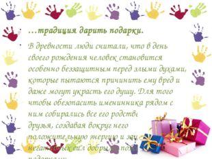 …традиция дарить подарки. В древности люди считали, что в день своего рождени