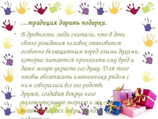 …традиция дарить подарки. В древности люди считали, что в день своего рождени...