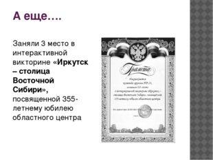 А еще…. Заняли 3 место в интерактивной викторине «Иркутск – столица Восточной