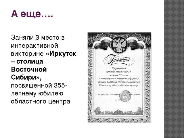 А еще…. Заняли 3 место в интерактивной викторине «Иркутск – столица Восточной...