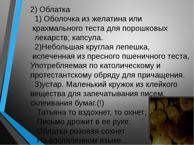 2) Облатка 1) Оболочка из желатина или крахмального теста для порошковых лека...