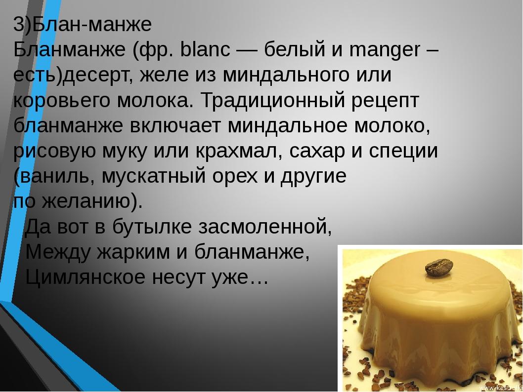 3)Блан-манже Бланманже (фр. blanc — белый и manger – есть)десерт, желе из мин...