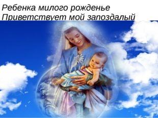 Ребенка милого рожденье Приветствует мой запоздалый стих.