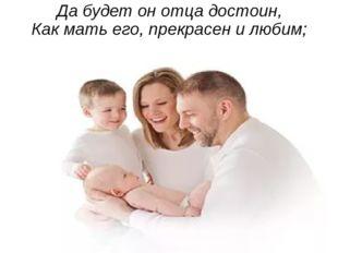 Да будет он отца достоин, Как мать его, прекрасен и любим;