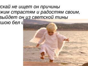 Пускай не ищет он причины Чужим страстям и радостям своим, И выйдет он из све
