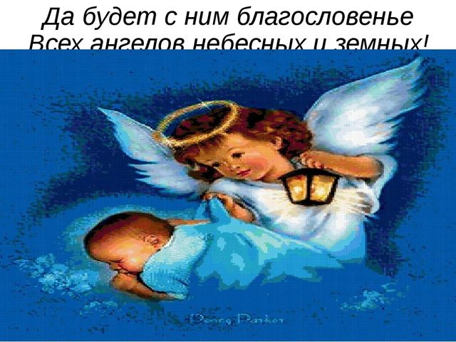 Да будет с ним благословенье Всех ангелов небесных и земных!
