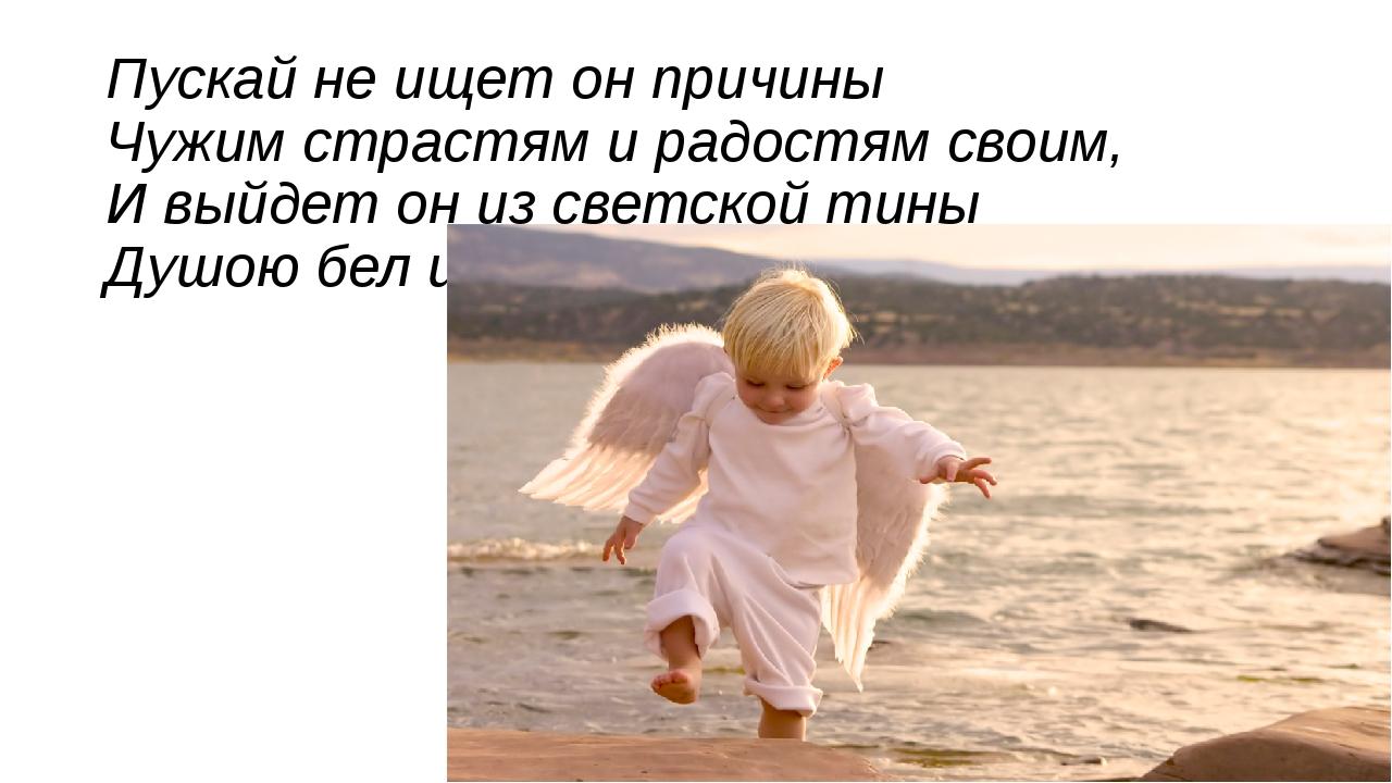 Пускай не ищет он причины Чужим страстям и радостям своим, И выйдет он из све...