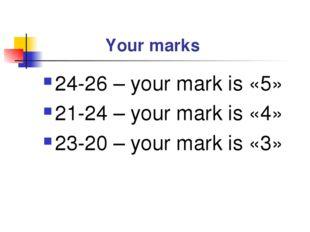 Your marks 24-26 – your mark is «5» 21-24 – your mark is «4» 23-20 – your ma