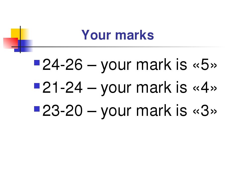 Your marks 24-26 – your mark is «5» 21-24 – your mark is «4» 23-20 – your ma...