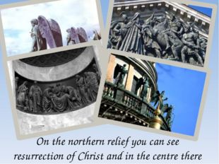 On the northern relief you can see resurrection of Christ and in the centre t