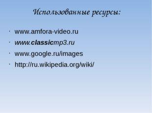 Использованные ресурсы: www.amfora-video.ru www.classicmp3.ru www.google.ru/i