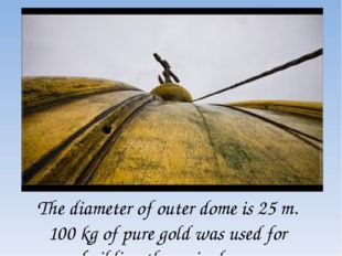 The diameter of outer dome is 25 m. 100 kg of pure gold was used for building