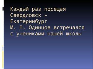 Каждый раз посещая Свердловск – Екатеринбург М. П. Одинцов встречался с учени