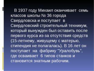 В 1937 году Михаил оканчивает семь классов школы № 36 города Свердловска и п