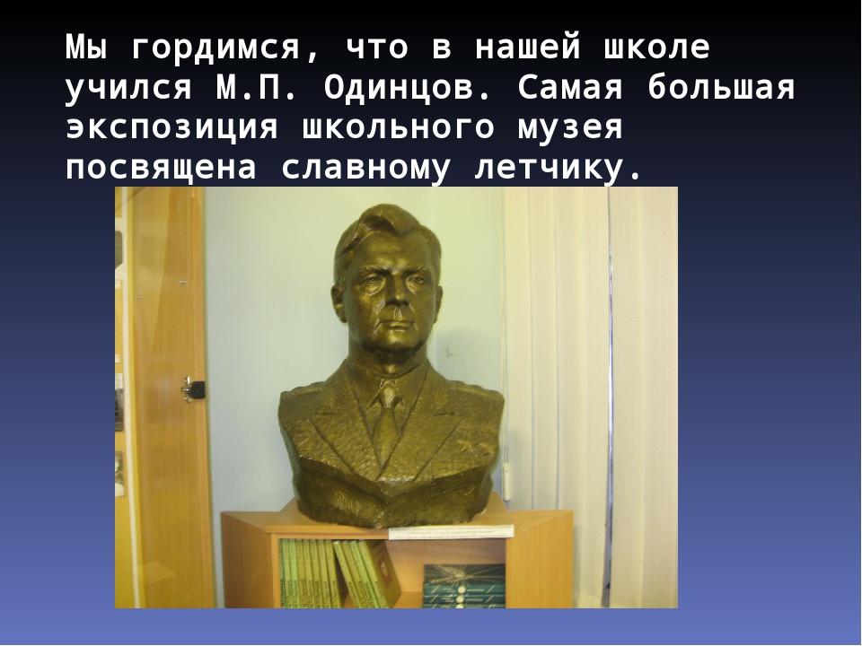 Мы гордимся, что в нашей школе учился М.П. Одинцов. Самая большая экспозиция...