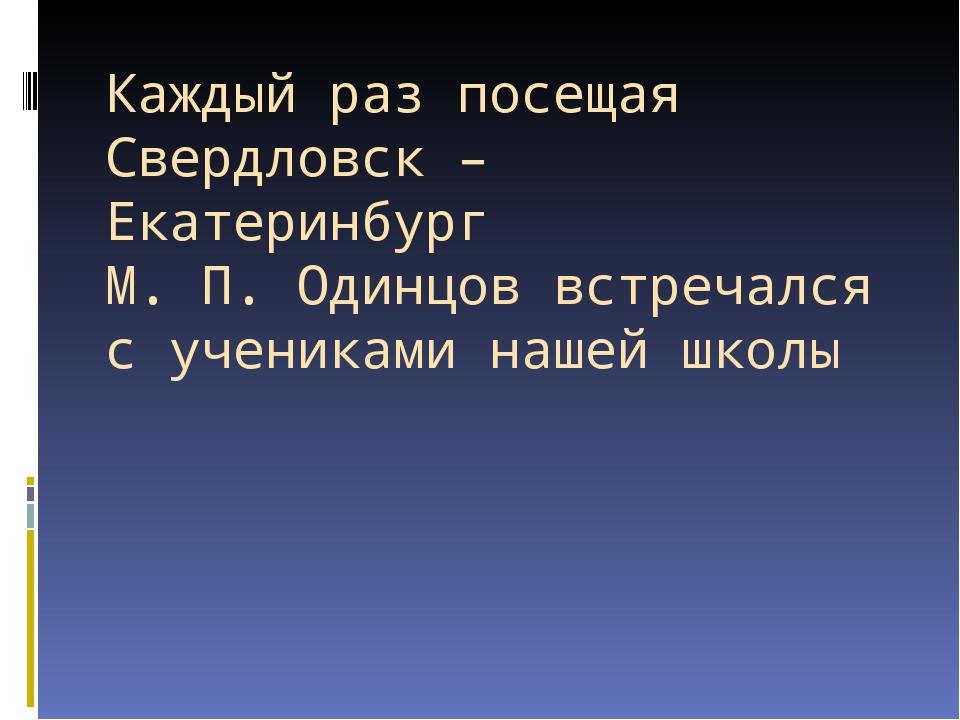 Каждый раз посещая Свердловск – Екатеринбург М. П. Одинцов встречался с учени...