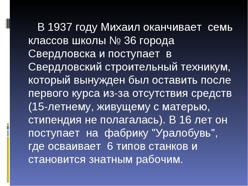 В 1937 году Михаил оканчивает семь классов школы № 36 города Свердловска и п...