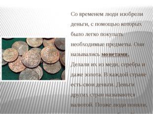 Со временем люди изобрели деньги, с помощью которых было легко покупать необх