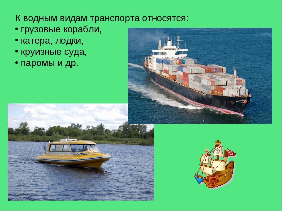 К водным видам транспорта относятся: грузовые корабли, катера, лодки, круизны...