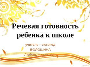Речевая готовность ребенка к школе учитель – логопед ВОЛОШИНА Любовь Николаевна