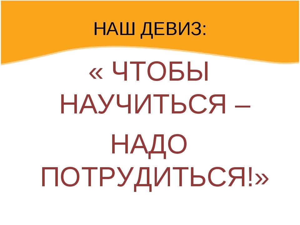 НАШ ДЕВИЗ: « ЧТОБЫ НАУЧИТЬСЯ – НАДО ПОТРУДИТЬСЯ!»