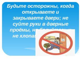 Будьте осторожны, когда открываете и закрываете двери; не суйте руки в дверны