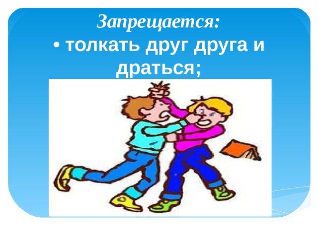 Запрещается: • толкать друг друга и драться;