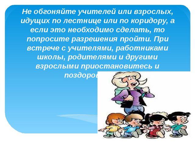 Не обгоняйте учителей или взрослых, идущих по лестнице или по коридору, а есл...