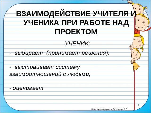ВЗАИМОДЕЙСТВИЕ УЧИТЕЛЯ И УЧЕНИКА ПРИ РАБОТЕ НАД ПРОЕКТОМ УЧЕНИК: - выбирает...