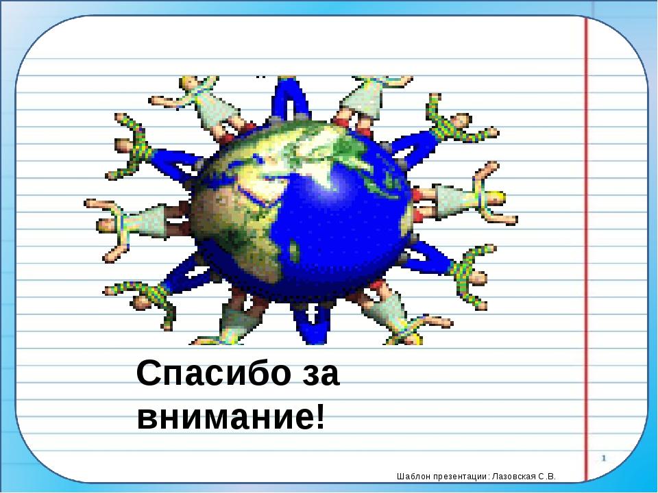Спасибо за внимание! Шаблон презентации: Лазовская С.В.