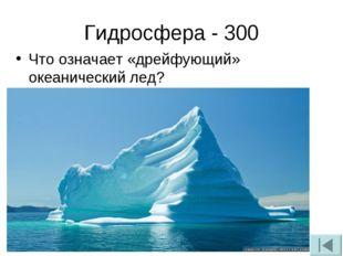 Гидросфера - 300 Что означает «дрейфующий» океанический лед?