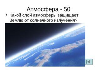 Атмосфера - 50 Какой слой атмосферы защищает Землю от солнечного излучения?