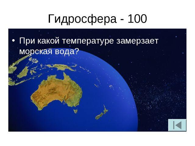 Гидросфера - 100 При какой температуре замерзает морская вода?