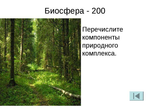 Биосфера - 200 Перечислите компоненты природного комплекса.