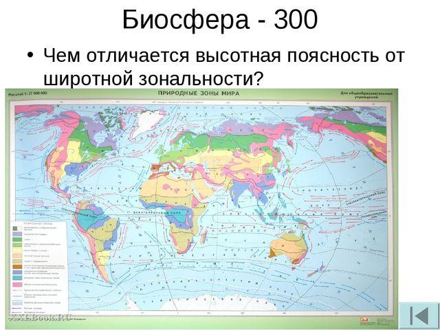 Биосфера - 300 Чем отличается высотная поясность от широтной зональности?