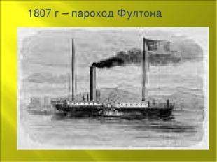 1807 г – пароход Фултона
