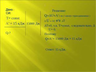 Т= const А' = 15 кДж 15000 Дж Q-? Решение: Q=∆U+A'( по I закону термодинамик