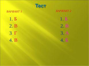 ВАРИАНТ 1 ВАРИАНТ 2 1. Б 2. В 3. Г 4. В 1. Б 2. В 3. А 4. Б