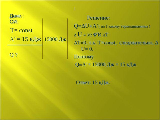 Т= const А' = 15 кДж 15000 Дж Q-? Решение: Q=∆U+A'( по I закону термодинамик...