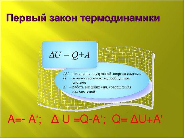 А=- А'; ∆ U =Q-A'; Q= ∆U+A'