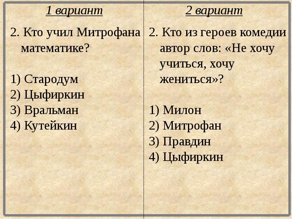 2. Кто учил Митрофана математике? 1) Стародум 2) Цыфиркин 3) Вральман 4) Куте...