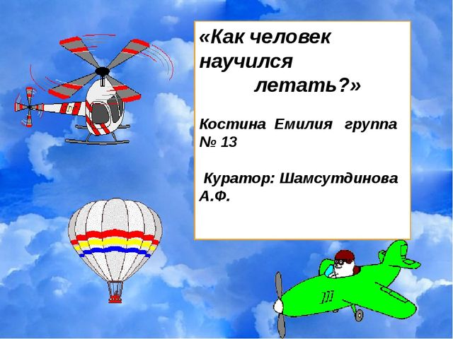 «Как человек научился летать?» Костина Емилия группа № 13 Куратор: Шамсутдино...