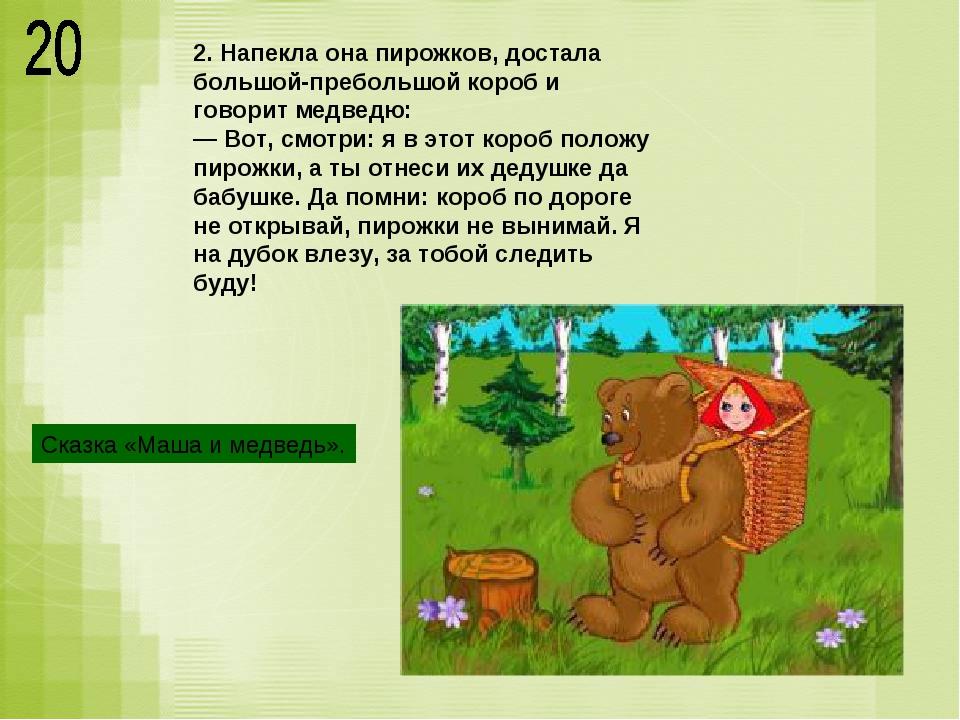 2. Напекла она пирожков, достала большой-пребольшой короб и говорит медведю:...