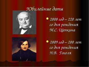 Юбилейные даты 2008 год – 220 лет со дня рождения М.С. Щепкина 2009 год – 200