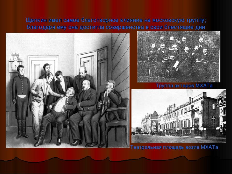 Щепкин имел самое благотворное влияние на московскую труппу; благодаря ему он...