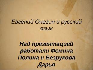 Евгений Онегин и русский язык Над презентацией работали Фомина Полина и Безру