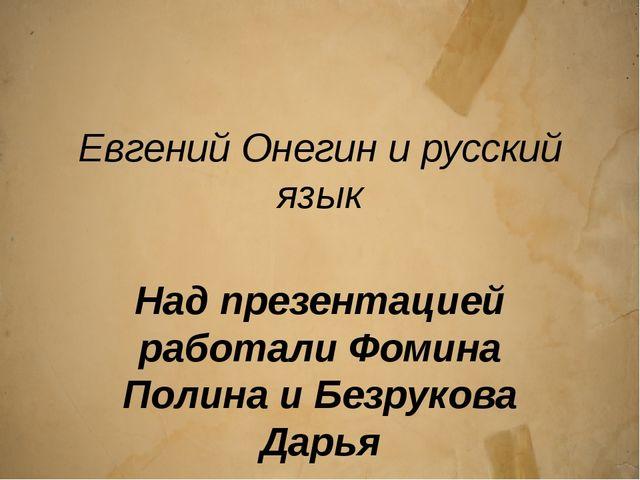 Евгений Онегин и русский язык Над презентацией работали Фомина Полина и Безру...
